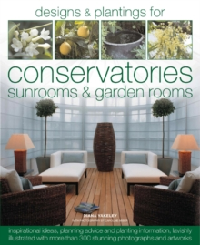 The Book of Designs and Plantings for Conservatories, Sunrooms and Garden Rooms : Packed with Inspirational Ideas, Expert Planning Advice and Planting Information, Hardback Book