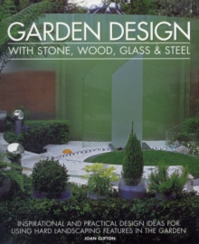 Garden Design with Stone, Wood, Glass & Steel : Inspirational and Practical Design Ideas for Using Hard Landscaping Features in the Garden, Paperback Book