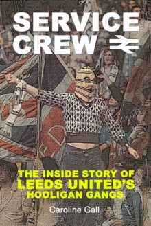 Service Crew : The Inside Story of Leeds United's Hooligan Gangs, Paperback Book