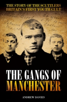 The Gangs Of Manchester : The Story of the Scuttlers Britain's First Youth Cult, Paperback Book