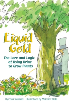 Liquid Gold : The Lore and Logic of Using Urine to Grow Plants, Paperback Book