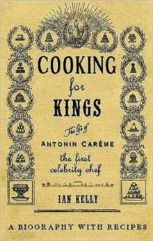 Cooking for Kings : The Life of Antonin Careme - The First Celebrity Chef, Hardback Book