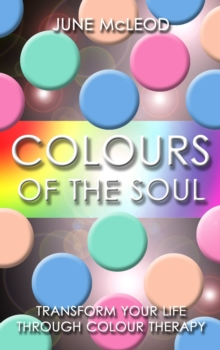 Colours of the Soul : Transform Your Life Through Colour Therapy, Paperback Book