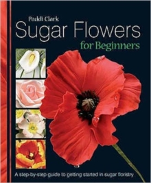 Sugar Flowers for Beginners : A Step-by-step Guide to Getting Started in Sugar Floristry, Hardback Book