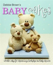 Debbie Brown's Baby Cakes : Adorable Cakes for Christenings, Birthdays and Baby Showers, Hardback Book