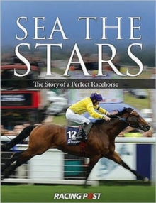 Sea the Stars : The Complete Story of the World's Greatest Racehorse, Hardback Book