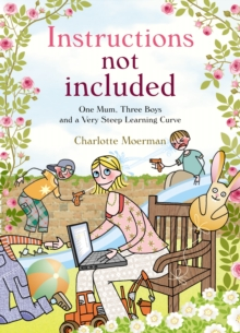 Instructions Not Included : One Mum, Three Boys and a Very Steep Learning Curve, Hardback Book