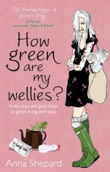 How green Are My Wellies? : Small Steps And Giant Leaps To Green Living With Style, Paperback Book