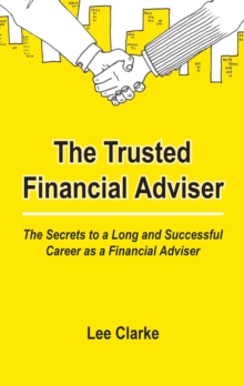 The Trusted Financial Adviser : The Secrets to a Long and Successful Career as a Financial Adviser, Paperback / softback Book