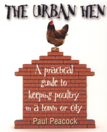 The Urban Hen : A Practical Guide to Keeping Poultry in a Town or City, Paperback Book