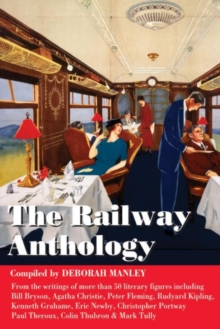 The Railway Anthology : A Collection of Short Extracts from More Than 50 Literary Figures on the Subject of Railways and Journeys by Train, Hardback Book