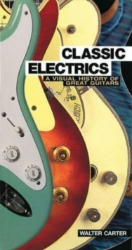 Classic Electrics : A Visual History of Great Guitars, Paperback Book