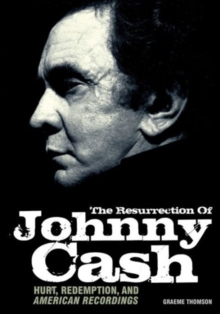 The Resurrection of Johnny Cash : Hurt, Redemption and American Recordings, Paperback Book