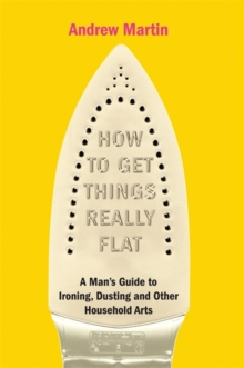 How to Get Things Really Flat : A Man's Guide to Ironing, Dusting and Other Household Chores, Hardback Book
