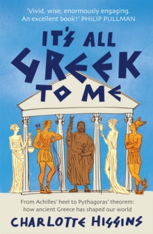 It's All Greek to Me : From Achilles' Heel to Pythagoras' Theorem - How Ancient Greece Has Shaped Our World, Paperback / softback Book