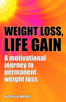 Weight Loss, Life Gain : A Motivational Journey to Permanent Weight Loss, Paperback / softback Book