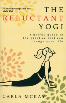 The Reluctant Yogi : A Quirky Guide To The Practice That Can Change Your Life, Paperback Book