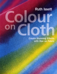 Colour on Cloth : Create Stunning Effects with Dye on Fabric, Paperback Book