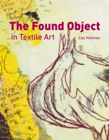 The Found Object in Textile Art : Recycling and repurposing natural, printed and vintage objects, Hardback Book