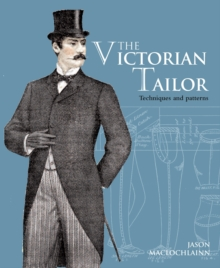 The Victorian Tailor : Techniques and Patterns for Making Historically Accurate Period Clothes for Gentlemen, Paperback Book