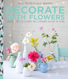 Decorate with Flowers : Creative Ideas for Flowers and Containers Around the Home, Hardback Book