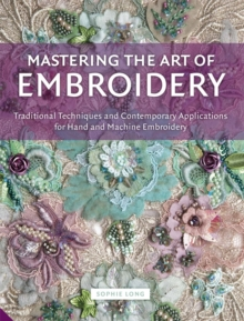 Mastering the Art of Embroidery : Traditional Techniques and Contemporary Applications for Hand and Machine Embroidery, Hardback Book