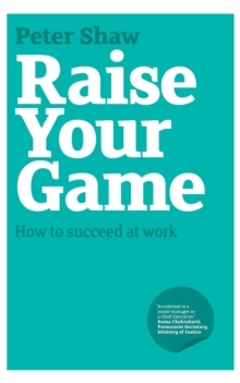 Raise Your Game : How to Succeed at Work, Paperback Book