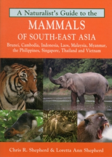 Naturalist's Guide to the Mammals of South-East Asia : Malaysia, Singapore, Thailan, Myanmar, Cambodia, Laos, Vietnam, Java, Sumatra, Bali, Borneo & The Philippines, Paperback Book