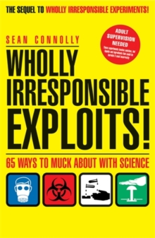 Wholly Irresponsible Exploits : 65 Ways to Muck About with Science, Paperback Book
