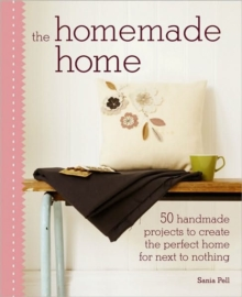 The Homemade Home : 50 Handmade Projects to Create the Perfect Home for Next to Nothing, Hardback Book