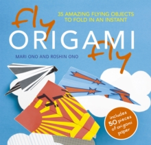 Fly Origami Fly : 35 Amazing Flying Objects to Fold in an Instant, Paperback Book