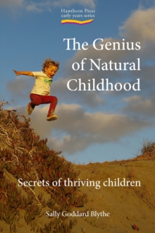 Genius of Natural Childhood, The : Secrets of Thriving Children, Paperback Book