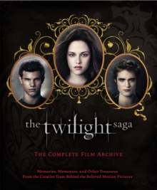 The Twilight Saga: The Complete Film Archive : Memories, Mementos, and Other Treasures from the Creative Team Behind the Beloved Movie Series, Hardback Book