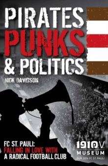 Pirates, Punks & Politics : FC St. Pauli: Falling in Love with a Radical Football Club, Paperback Book