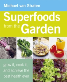 Superfoods from the Garden : Grow it, Cook it, and Achieve the Best Health Ever, Paperback Book