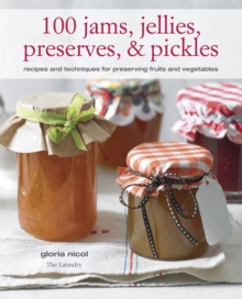 100 Jams, Jellies, Preserves & Pickles : Recipes and Techniques for Preserving Fruits and Vegetables, Paperback Book