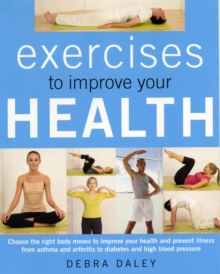 Exercises to Improve Your Health : Choosing the Right Body Moves to Improve Your Health and Prevent Illness from Asthma and Arthritis to Diabetes and High Blood Pressure, Paperback Book