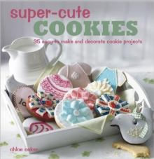 Super-cute Cookies : 35 Easy to Make and Decorate Cookie Projects, Hardback Book