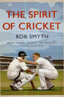 The Spirit of Cricket : What Makes Cricket the Greatest Game on Earth, Paperback Book
