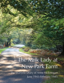 The Milk Lady at New Park Farm : The Wartime Diary of Anne McEntegart June 1943 - February 1945, Paperback Book