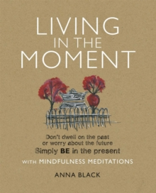 Living in the Moment : Don'T Dwell on the Past or Worry About the Future. Simply be in the Present with Mindfulness Meditations