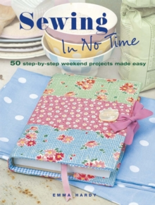 Sewing In No Time : 50 Step-by-Step Weekend Projects Made Easy, Paperback Book