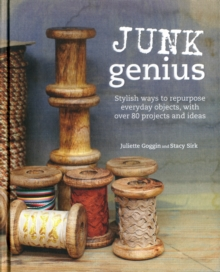 Junk Genius : Stylish Ways to Repurpose Everyday Objects, with Over 80 Projects and Ideas, Hardback Book