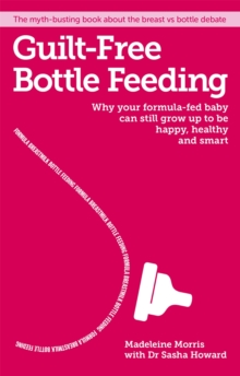 Guilt-free Bottle Feeding : Why your formula-fed baby can be happy, healthy and smart., Paperback Book