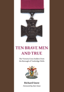 Ten Brave Men and True : The Victoria Cross Holders from the Borough of Tunbridge Wells, Paperback Book