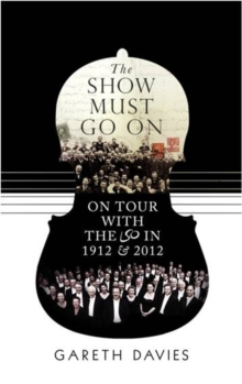 The Show Must Go On : On Tour with the LSO in 1912 and 2012, Hardback Book