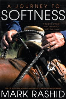 A Journey to Softness : In Search of Feel and Connection with the Horse, Paperback / softback Book
