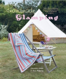 Handmade Glamping : Add a Touch of Glamour to Your Camping Trip with These 35 Gorgeous Projects, Hardback Book
