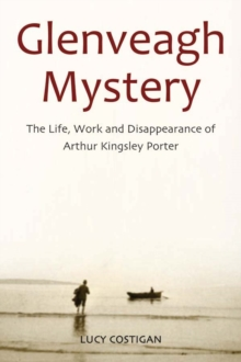 Glenveagh Mystery : The Life, Work and Disappearance of Arthur Kingsley Porter