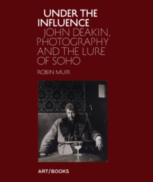 Under the Influence : John Deakin, Photography and the Lure of Soho, Hardback Book